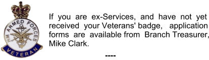 If  you  are  ex-Services,  and  have  not  yet received  your Veterans' badge,   application forms  are  available from  Branch Treasurer, Mike Clark. ----